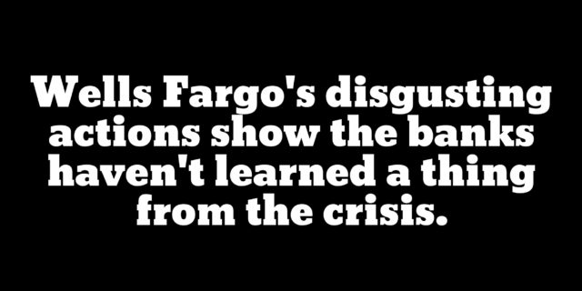 Wells Fargo must be totally dismantled to send a clear message: Corruption will not be tolerated.